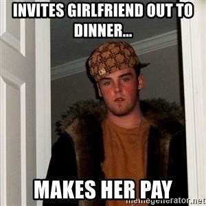 Scumbag Steve - Invites girlfriend out to dinner... Makes her Pay