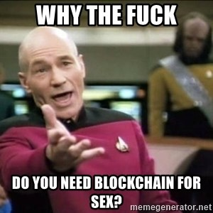Why the fuck - WHY THE FUCK DO YOU NEED BLOCKCHAIN FOR SEX?