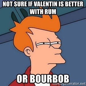 Futurama Fry - Not sure if Valentin is better with rum Or bourbob