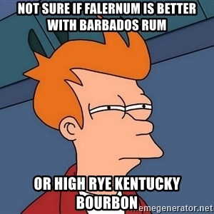 Futurama Fry - Not sure if falernum is better with Barbados rum Or high rye Kentucky bourbon
