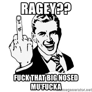 middle finger - Ragey?? Fuck that big nosed mu'fucka