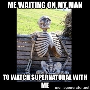 Still Waiting - Me waiting on my man to watch supernatural with me