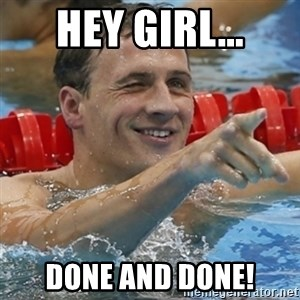 Ryan Lochte - Hey girl... Done and done!
