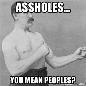 overly manly man - assholes... you mean peoples?