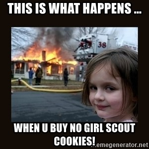 burning house girl - this is what happens ... when u buy no girl scout cookies!
