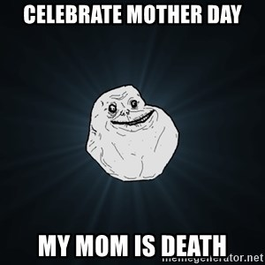Forever Alone - celebrate mother day my mom is death