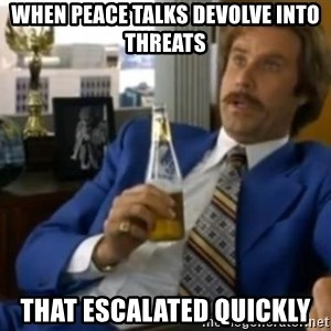 That escalated quickly-Ron Burgundy - when peace talks devolve into threats That escalated quickly
