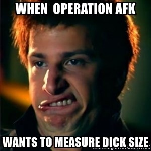 Jizzt in my pants - when  Operation AFK wants to measure dick size