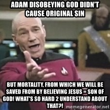 Picard Wtf - Adam disobeying God didn't cause original sin but mortality, from which we will be saved from by believing Jesus = son of God! What's so hard 2 understand about that?!