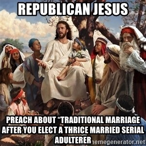 """storytime jesus - Republican Jesus Preach about """"traditional marriage after you elect a thrice married serial adulterer"""