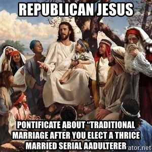 """storytime jesus - Republican Jesus Pontificate about """"traditional marriage after you elect a thrice married serial aadulterer"""