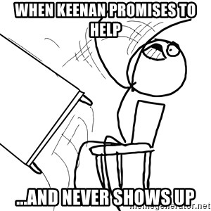 Desk Flip Rage Guy - When Keenan Promises to Help ...And never shows up