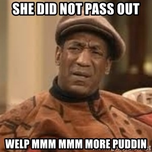 Confused Bill Cosby  - she did not pass out welp mmm mmm more puddin