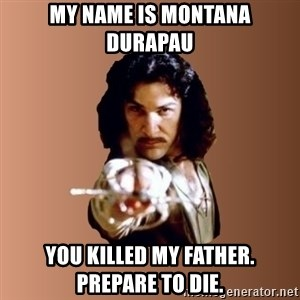 Prepare To Die - My name is Montana DuRapau You killed my father. Prepare to die.