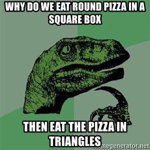 Philosoraptor - Why do we eat round pizza in a square box THEN EAT THE PIZZA IN TRIANGLES