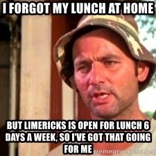 Bill Murray Caddyshack - I forgot my lunch at home  But limericks is open for lunch 6 days a week, so I've got that going for me