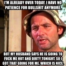 Bill Murray Caddyshack - I'm already over today. I have no patience for bullshit anymore. But my husband says he is going to fuck me hot and dirty tonight, so I got that going for me, which is nice.