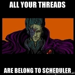 All your base are belong to us - all your threads are belong to scheduler