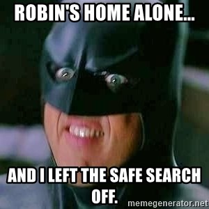 Goddamn Batman - Robin's home alone... And I left the safe search off.