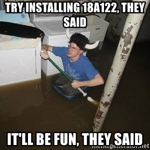 X they said,X they said - try installing 18A122, they said it'll be fun, they said