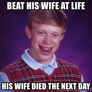 Bad Luck Brian - Beat his wife at Life His wife died the next day