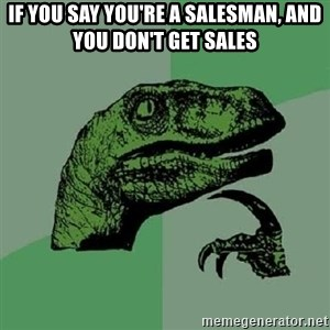 Philosoraptor - IF YOU SAY YOU'RE A SALESMAN, AND YOU DON'T GET SALES