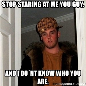Scumbag Steve - stop staring at me you guy. and i do´nt know who you are.