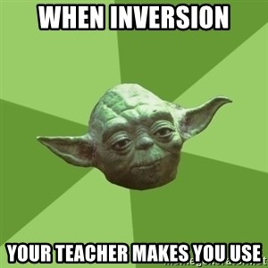 Advice Yoda Gives - when inversion your teacher makes you use