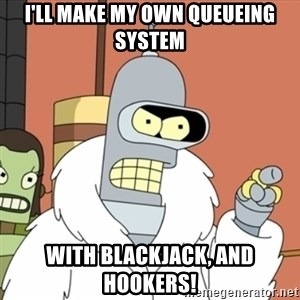 bender blackjack and hookers - I'll make my own queueing system with blackjack, and hookers!