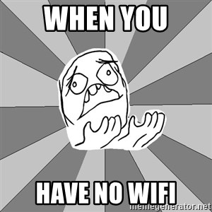 Whyyy??? - when you  HAVE NO WIFI