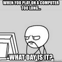 computer guy - When you play on a computer too long... What day is it?