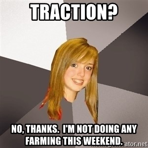 Musically Oblivious 8th Grader - Traction? No, thanks.  I'm not doing any farming this weekend.
