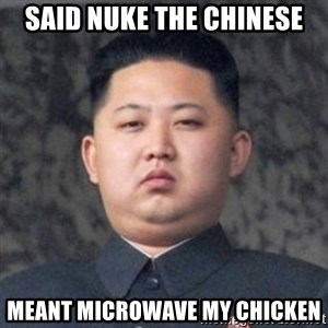 Kim Jong-Fun - said nuke the chinese meant microwave my chicken