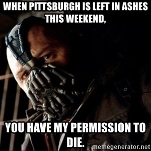 Bane Permission to Die - When Pittsburgh is left in ashes this weekend, you have my permission to die.