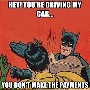 batman slap robin - Hey! You're driving my car... You don't make the payments