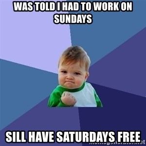 Success Kid - Was told I had to work on sundays Sill have Saturdays free