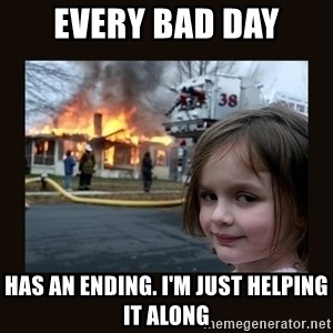 burning house girl - EVERY BAD DAY HAS AN ENDING. I'M JUST HELPING IT ALONG