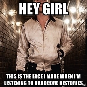 Ryan Gosling  - Hey Girl This is the face I make when i'm listening to Hardcore Histories