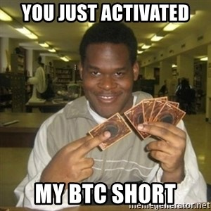 You just activated my trap card - YOU JUST ACTIVATED MY BTC SHORT