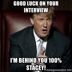 Donald Trump - Good Luck on your interview I'M behind you 100% Stacey!