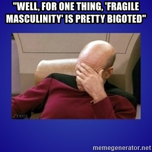 """Picard facepalm  - """"well, for one thing, 'fragile masculinity' is pretty bigoted"""""""