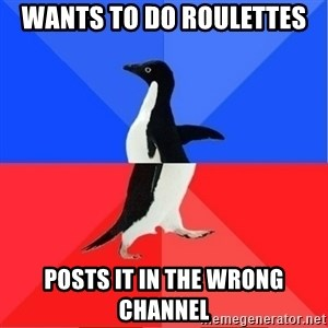 Socially Awkward to Awesome Penguin - wants to do roulettes posts it in the wrong channel