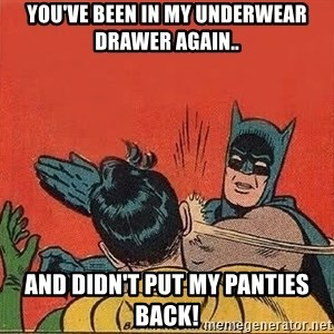 batman slap robin - You've been in my underwear drawer again.. and didn't put my panties back!