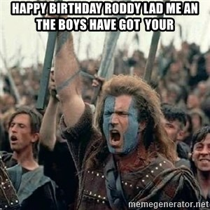 Brave Heart Freedom - Happy birthday roddy lad me an the boys Have got  your