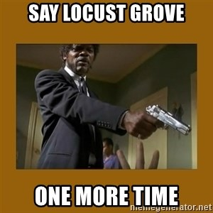 say what one more time - Say Locust Grove One More Time