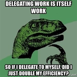 Philosoraptor - Delegating work is itself work so if I delegate to myself, did I just double my efficiency?