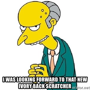 Mr Burns meme - I was looking forward to that new ivory back scratcher