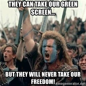 Brave Heart Freedom - They can take our Green Screen... but they will never take our freedom!