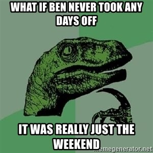 Philosoraptor - What if ben never took any days off it was really just the weekend