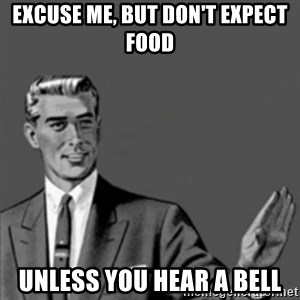 Correction Guy - Excuse me, but don't expect food Unless you hear a bell